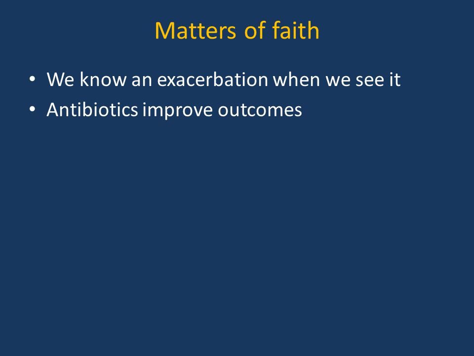 Matters of faith We know an exacerbation when we see it Antibiotics improve outcomes