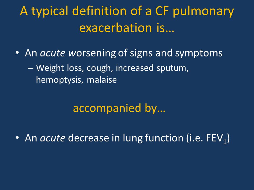 A typical definition of a CF pulmonary exacerbation is… An acute worsening of signs and symptoms – Weight loss, cough, increased sputum, hemoptysis, malaise An acute decrease in lung function (i.e.