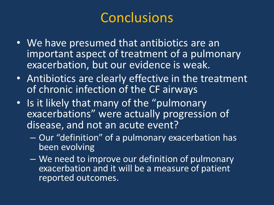 Conclusions We have presumed that antibiotics are an important aspect of treatment of a pulmonary exacerbation, but our evidence is weak.