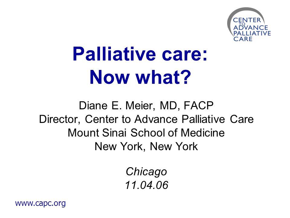 www.capc.org Palliative care: Now what? Diane E. Meier, MD, FACP Director, Center to Advance Palliative Care Mount Sinai School of Medicine New York,