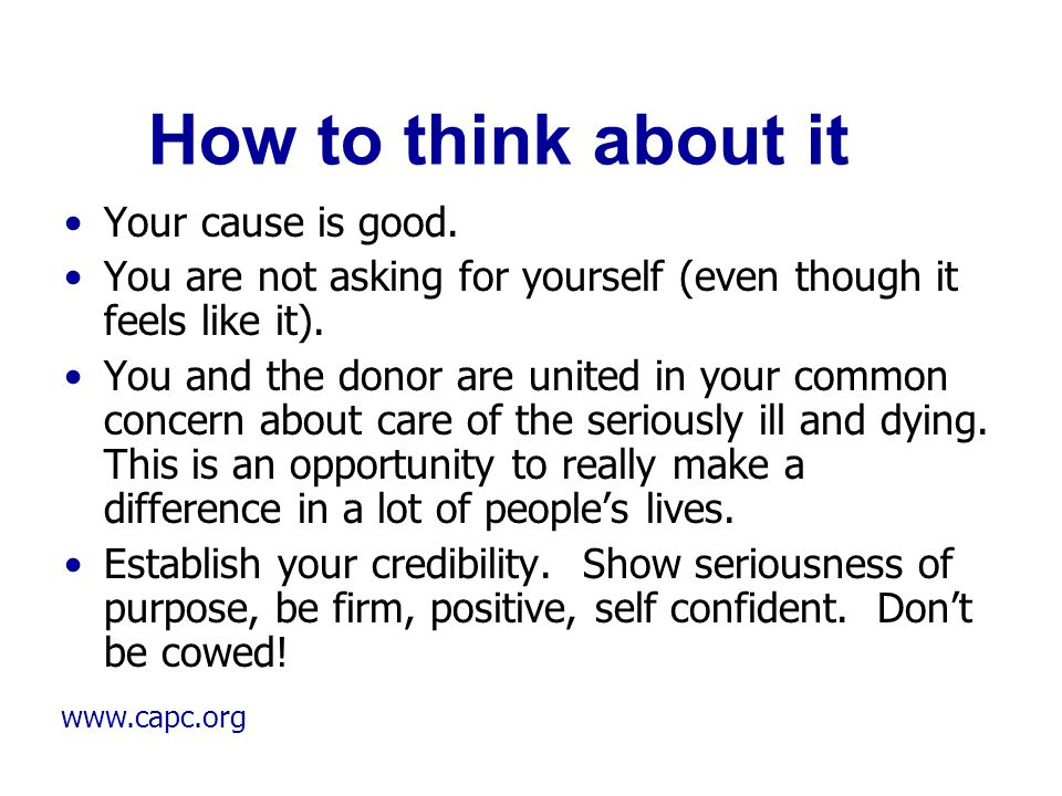 www.capc.org How to think about it Your cause is good. You are not asking for yourself (even though it feels like it). You and the donor are united in