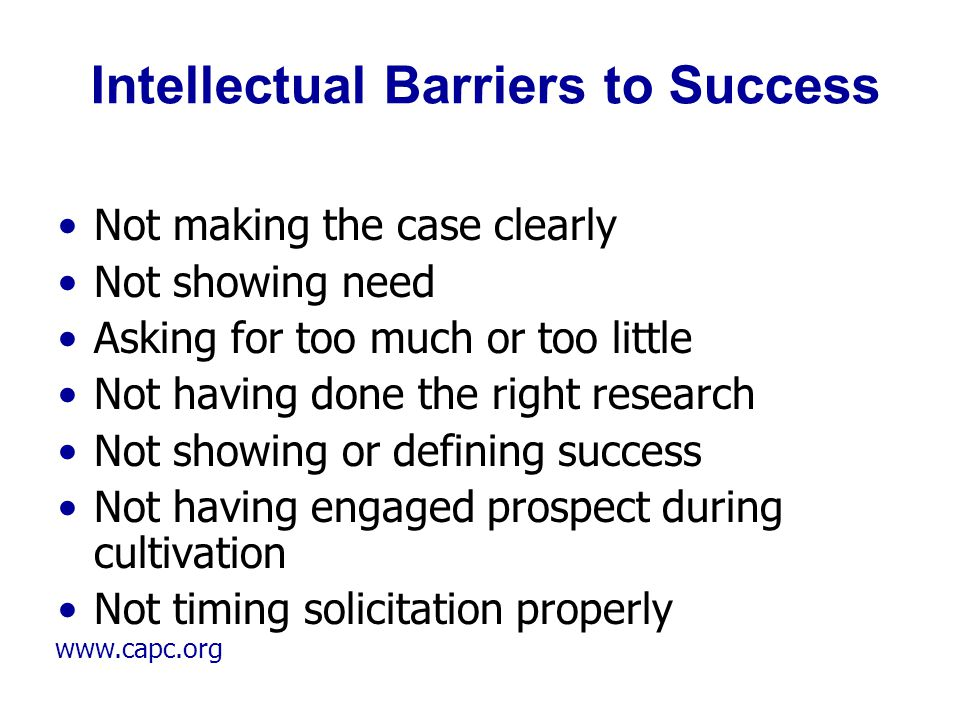www.capc.org Intellectual Barriers to Success Not making the case clearly Not showing need Asking for too much or too little Not having done the right