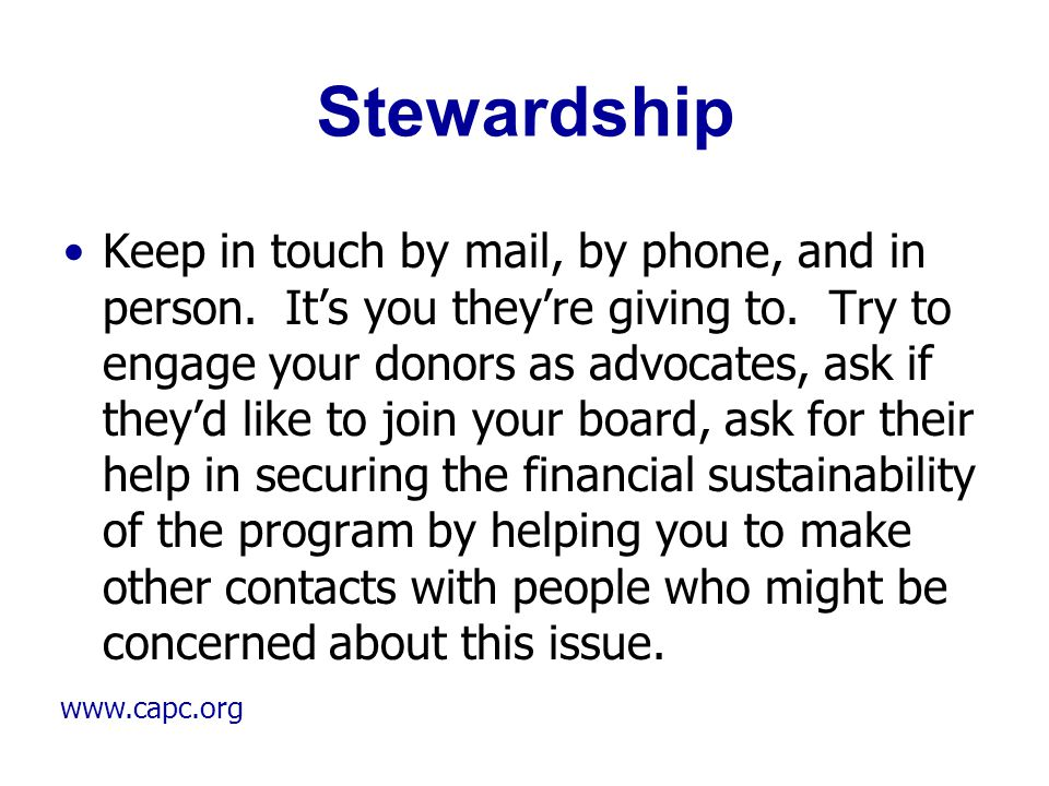www.capc.org Stewardship Keep in touch by mail, by phone, and in person. It's you they're giving to. Try to engage your donors as advocates, ask if th
