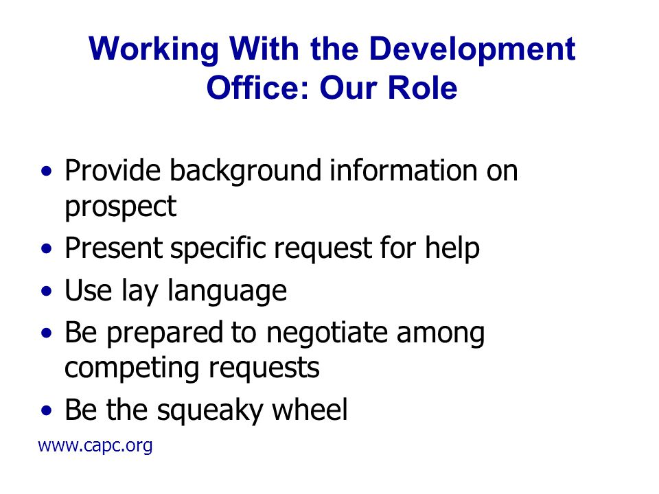 www.capc.org Working With the Development Office: Our Role Provide background information on prospect Present specific request for help Use lay langua