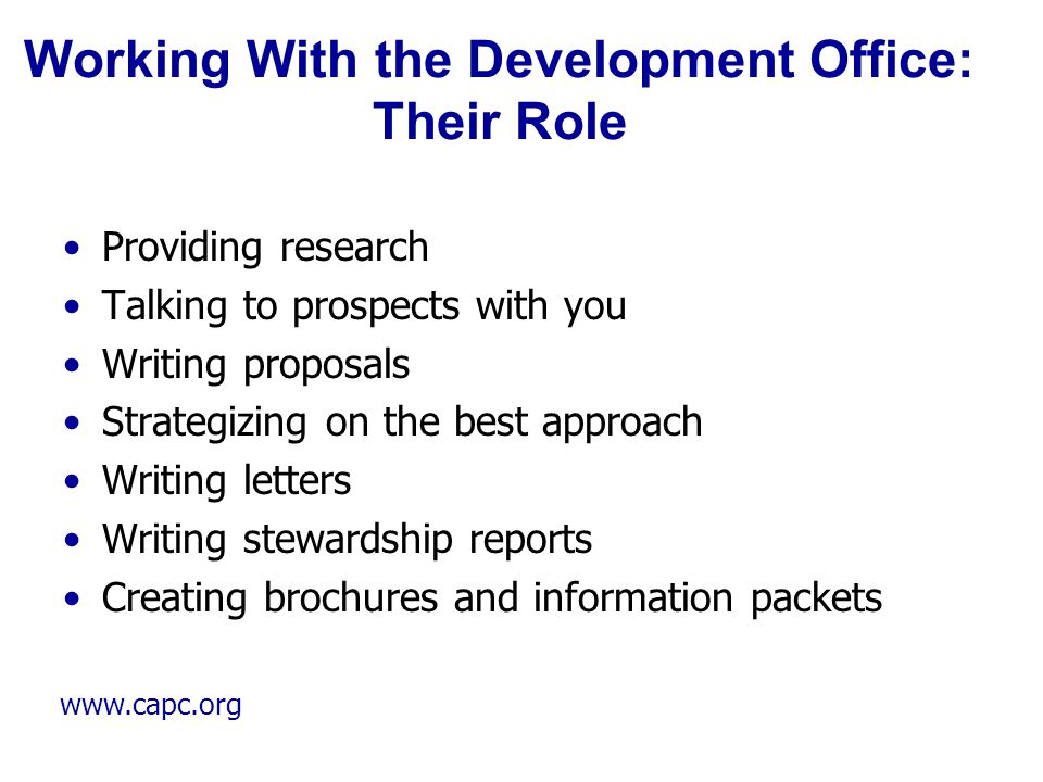 www.capc.org Working With the Development Office: Their Role Providing research Talking to prospects with you Writing proposals Strategizing on the be