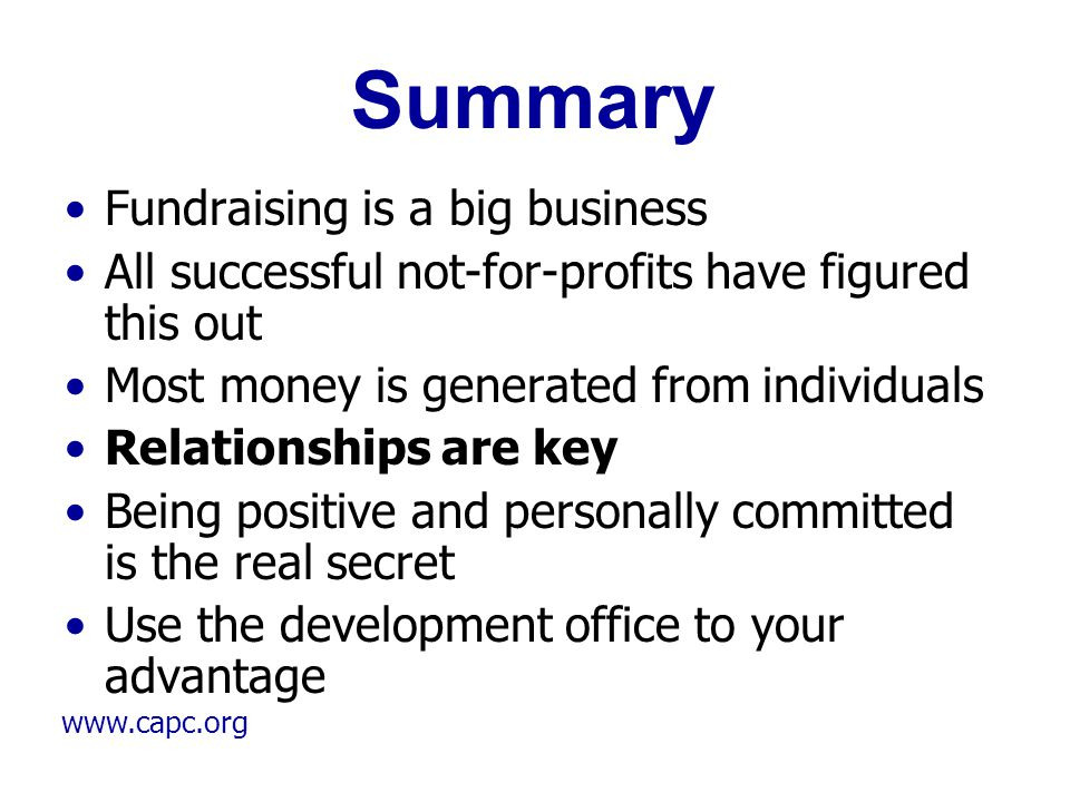 www.capc.org Summary Fundraising is a big business All successful not-for-profits have figured this out Most money is generated from individuals Relat
