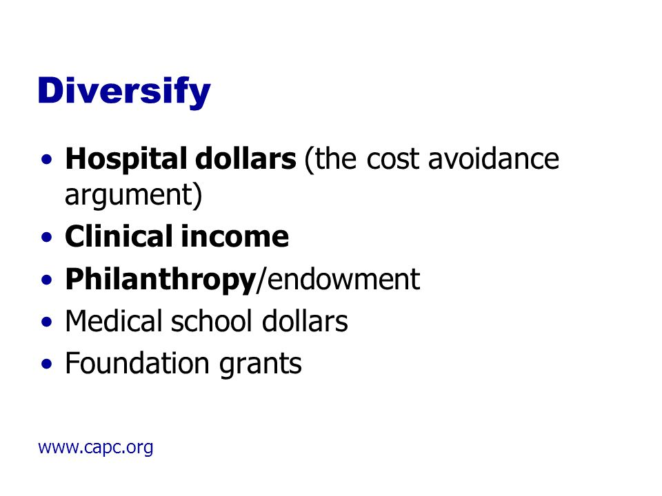 www.capc.org Diversify Hospital dollars (the cost avoidance argument) Clinical income Philanthropy/endowment Medical school dollars Foundation grants