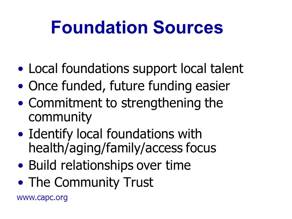 www.capc.org Foundation Sources Local foundations support local talent Once funded, future funding easier Commitment to strengthening the community Id