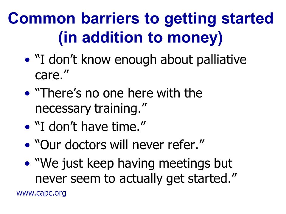 """www.capc.org Common barriers to getting started (in addition to money) """"I don't know enough about palliative care."""" """"There's no one here with the nece"""