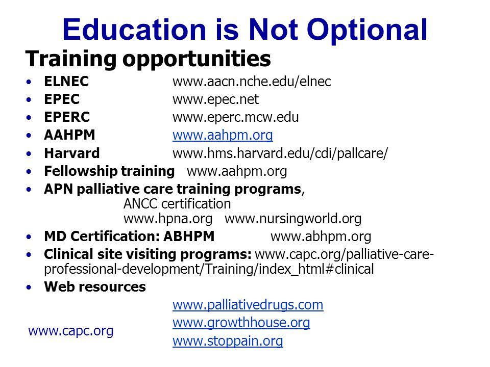 www.capc.org Education is Not Optional Training opportunities ELNECwww.aacn.nche.edu/elnec EPECwww.epec.net EPERCwww.eperc.mcw.edu AAHPM www.aahpm.org