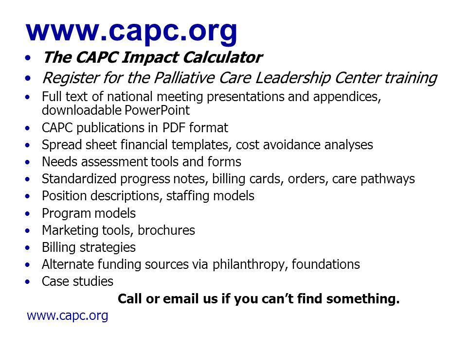 www.capc.org The CAPC Impact Calculator Register for the Palliative Care Leadership Center training Full text of national meeting presentations and ap