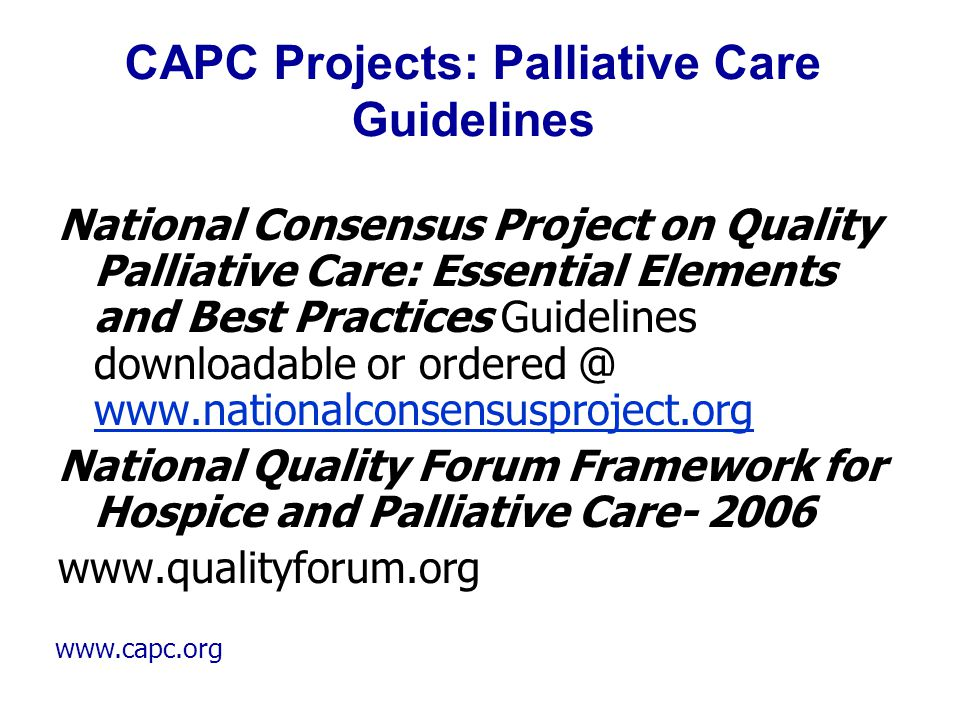 www.capc.org CAPC Projects: Palliative Care Guidelines National Consensus Project on Quality Palliative Care: Essential Elements and Best Practices Gu