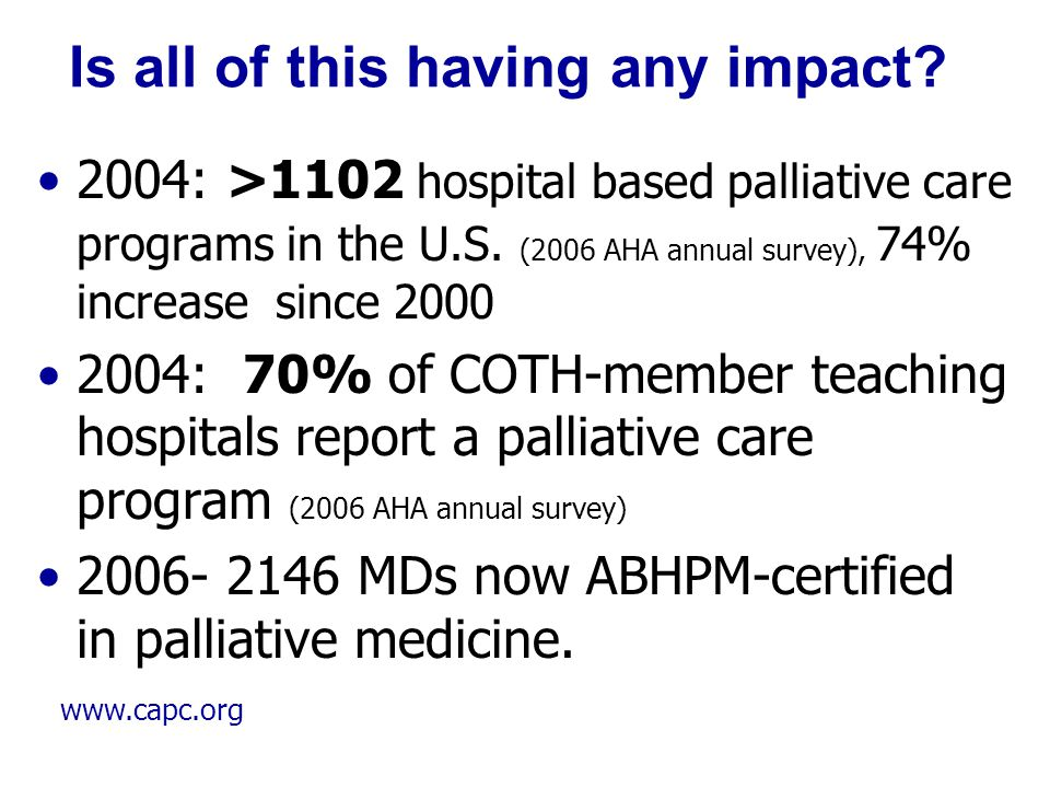 www.capc.org Is all of this having any impact? 2004: >1102 hospital based palliative care programs in the U.S. (2006 AHA annual survey), 74% increase