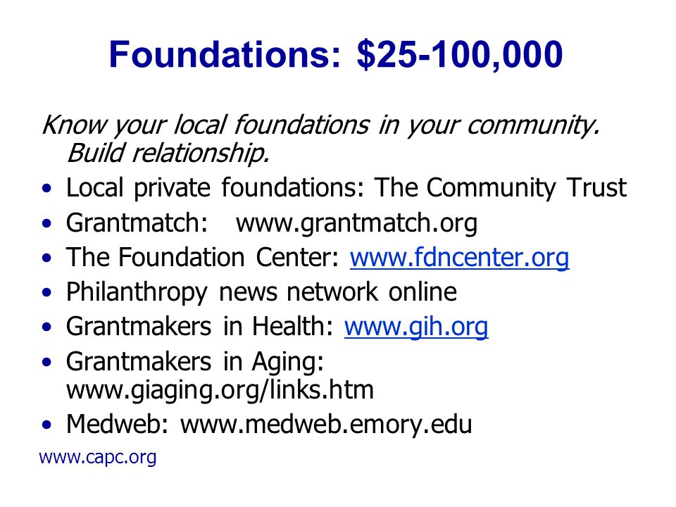www.capc.org Foundations: $25-100,000 Know your local foundations in your community. Build relationship. Local private foundations: The Community Trus