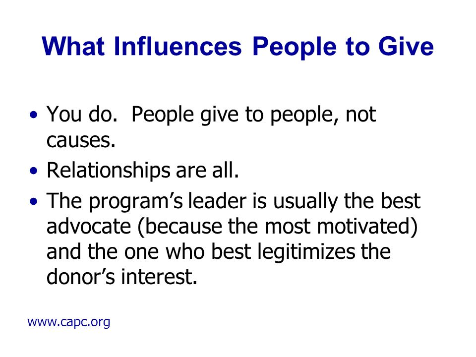 www.capc.org What Influences People to Give You do. People give to people, not causes. Relationships are all. The program's leader is usually the best