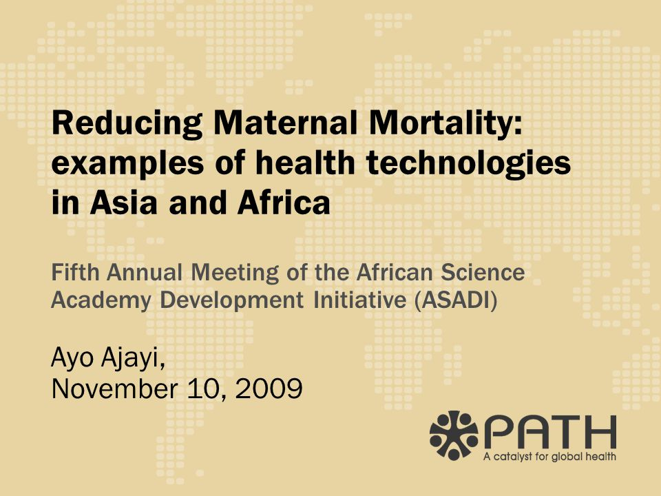 Reducing Maternal Mortality: examples of health technologies in Asia and Africa Fifth Annual Meeting of the African Science Academy Development Initiative (ASADI) Ayo Ajayi, November 10, 2009