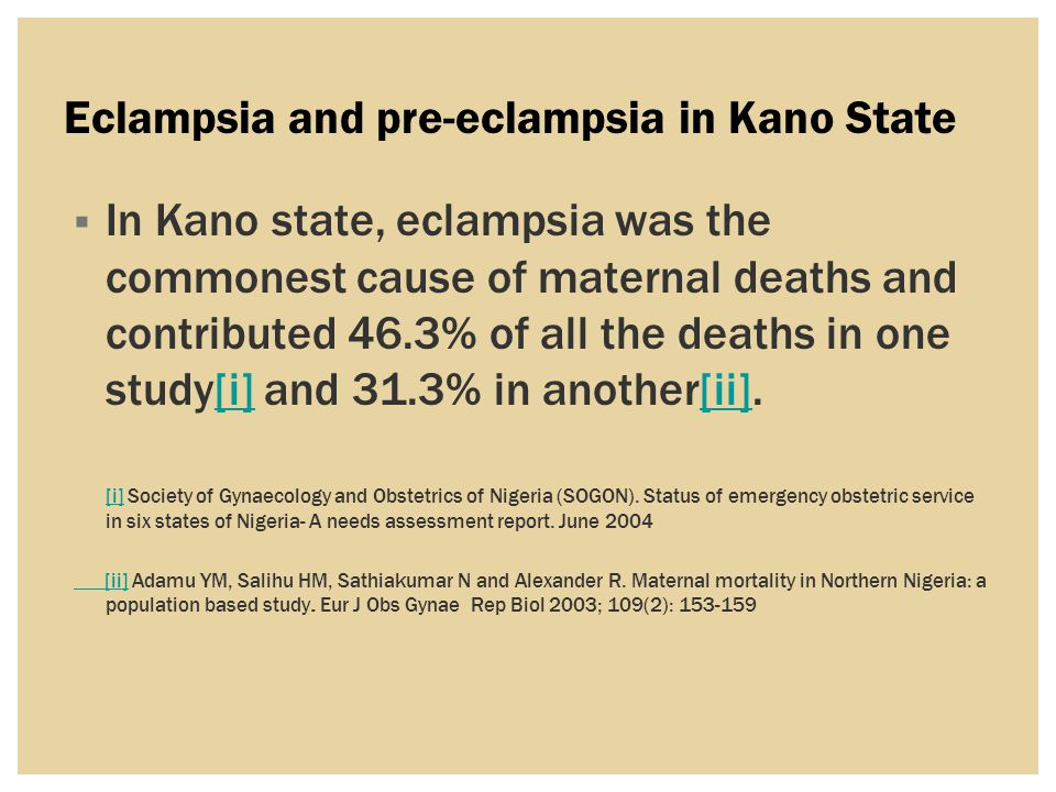 Eclampsia and pre-eclampsia in Kano State  In Kano state, eclampsia was the commonest cause of maternal deaths and contributed 46.3% of all the deaths in one study[i] and 31.3% in another[ii].[i][ii] [i][i] Society of Gynaecology and Obstetrics of Nigeria (SOGON).