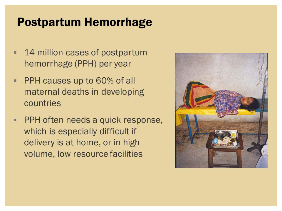 Postpartum Hemorrhage  14 million cases of postpartum hemorrhage (PPH) per year  PPH causes up to 60% of all maternal deaths in developing countries  PPH often needs a quick response, which is especially difficult if delivery is at home, or in high volume, low resource facilities