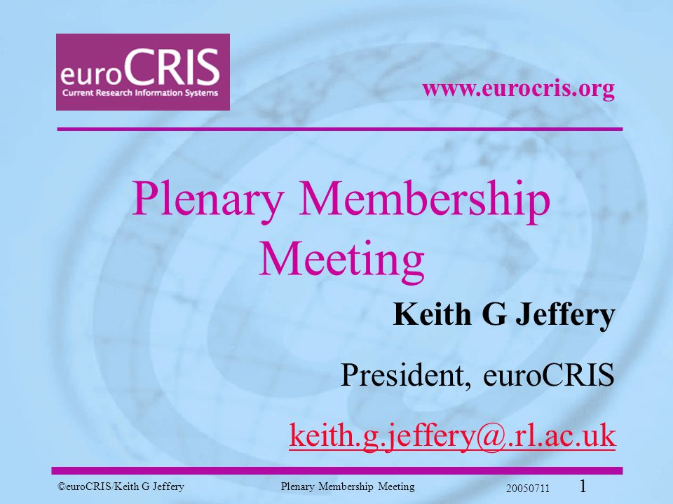 ©euroCRIS/Keith G JefferyPlenary Membership Meeting 20050711 1 Plenary Membership Meeting Keith G Jeffery President, euroCRIS keith.g.jeffery@.rl.ac.uk www.eurocris.org