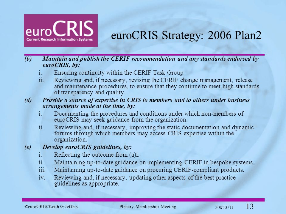 ©euroCRIS/Keith G JefferyPlenary Membership Meeting 20050711 13 euroCRIS Strategy: 2006 Plan2 ( b)Maintain and publish the CERIF recommendation and any standards endorsed by euroCRIS, by: i.Ensuring continuity within the CERIF Task Group ii.Reviewing and, if necessary, revising the CERIF change management, release and maintenance procedures, to ensure that they continue to meet high standards of transparency and quality.