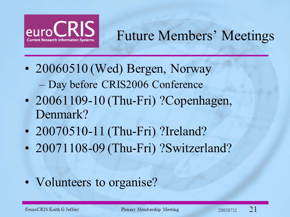 ©euroCRIS/Keith G JefferyPlenary Membership Meeting 20050711 21 Future Members' Meetings 20060510 (Wed) Bergen, Norway –Day before CRIS2006 Conference 20061109-10 (Thu-Fri) Copenhagen, Denmark.