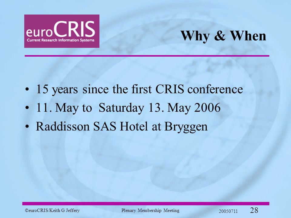 ©euroCRIS/Keith G JefferyPlenary Membership Meeting 20050711 28 Why & When 15 years since the first CRIS conference 11.