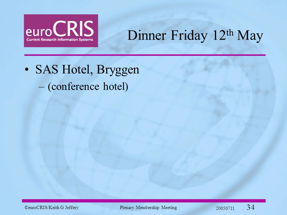©euroCRIS/Keith G JefferyPlenary Membership Meeting 20050711 34 Dinner Friday 12 th May SAS Hotel, Bryggen –(conference hotel)