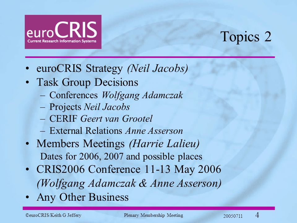 ©euroCRIS/Keith G JefferyPlenary Membership Meeting 20050711 4 Topics 2 euroCRIS Strategy (Neil Jacobs) Task Group Decisions –Conferences Wolfgang Adamczak –Projects Neil Jacobs –CERIF Geert van Grootel –External Relations Anne Asserson Members Meetings (Harrie Lalieu) Dates for 2006, 2007 and possible places CRIS2006 Conference 11-13 May 2006 (Wolfgang Adamczak & Anne Asserson) Any Other Business