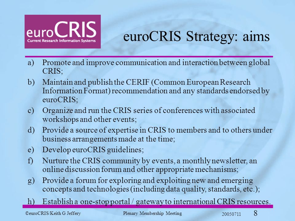 ©euroCRIS/Keith G JefferyPlenary Membership Meeting 20050711 8 euroCRIS Strategy: aims a)Promote and improve communication and interaction between global CRIS; b)Maintain and publish the CERIF (Common European Research Information Format) recommendation and any standards endorsed by euroCRIS; c)Organize and run the CRIS series of conferences with associated workshops and other events; d)Provide a source of expertise in CRIS to members and to others under business arrangements made at the time; e)Develop euroCRIS guidelines; f)Nurture the CRIS community by events, a monthly newsletter, an online discussion forum and other appropriate mechanisms; g)Provide a forum for exploring and exploiting new and emerging concepts and technologies (including data quality, standards, etc.); h)Establish a one-stop portal / gateway to international CRIS resources.