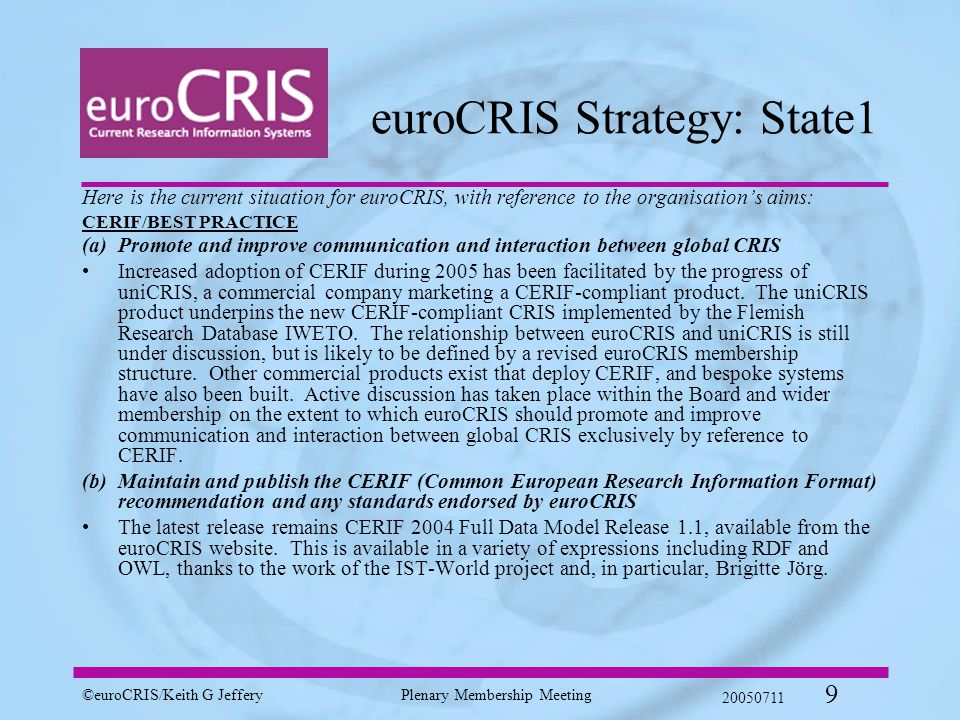 ©euroCRIS/Keith G JefferyPlenary Membership Meeting 20050711 9 euroCRIS Strategy: State1 Here is the current situation for euroCRIS, with reference to the organisation's aims: CERIF/BEST PRACTICE (a)Promote and improve communication and interaction between global CRIS Increased adoption of CERIF during 2005 has been facilitated by the progress of uniCRIS, a commercial company marketing a CERIF-compliant product.