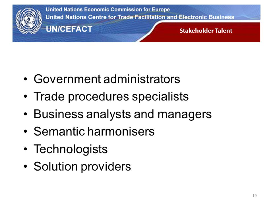 UN Economic Commission for Europe 19 Stakeholder Talent Government administrators Trade procedures specialists Business analysts and managers Semantic harmonisers Technologists Solution providers