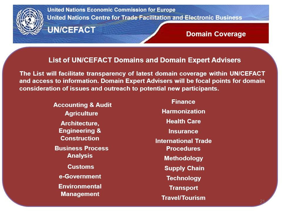 UN Economic Commission for Europe 21 Domain Coverage List of UN/CEFACT Domains and Domain Expert Advisers The List will facilitate transparency of latest domain coverage within UN/CEFACT and access to information.