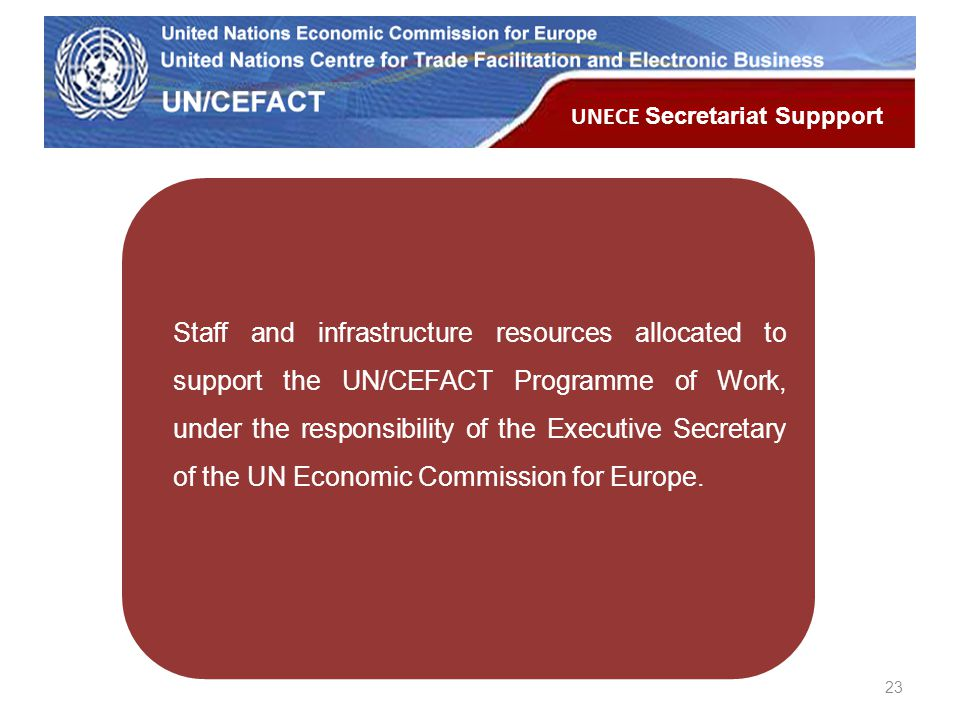 UN Economic Commission for Europe Staff and infrastructure resources allocated to support the UN/CEFACT Programme of Work, under the responsibility of the Executive Secretary of the UN Economic Commission for Europe.