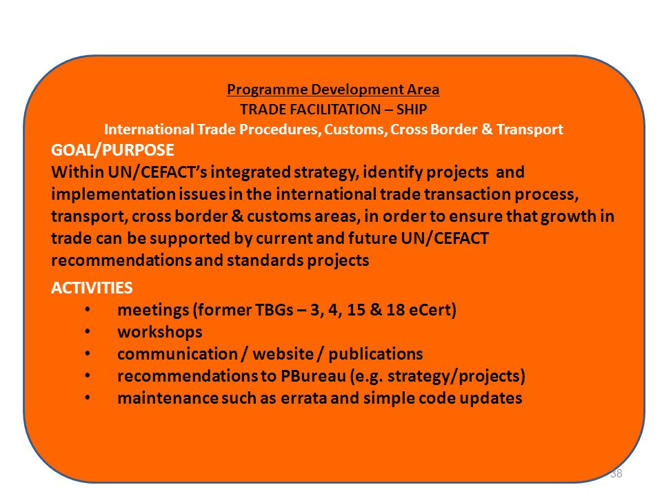 Programme Development Area TRADE FACILITATION – SHIP International Trade Procedures, Customs, Cross Border & Transport GOAL/PURPOSE Within UN/CEFACT's
