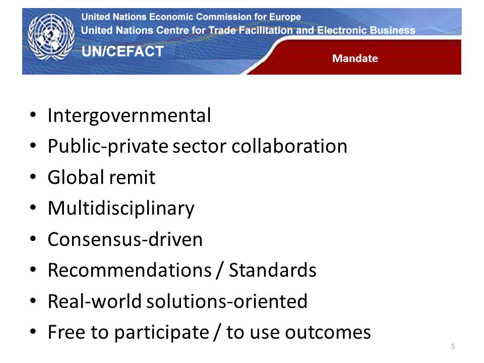 UN Economic Commission for Europe Intergovernmental Public-private sector collaboration Global remit Multidisciplinary Consensus-driven Recommendations / Standards Real-world solutions-oriented Free to participate / to use outcomes 5 Mandate