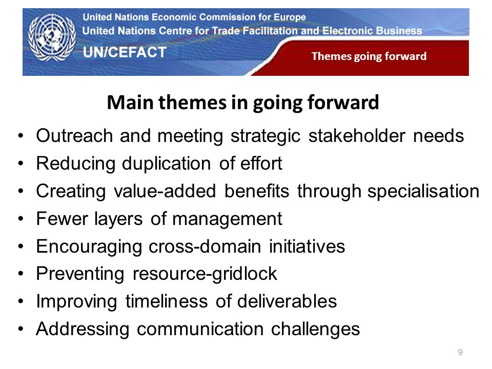 UN Economic Commission for Europe Main themes in going forward Outreach and meeting strategic stakeholder needs Reducing duplication of effort Creatin
