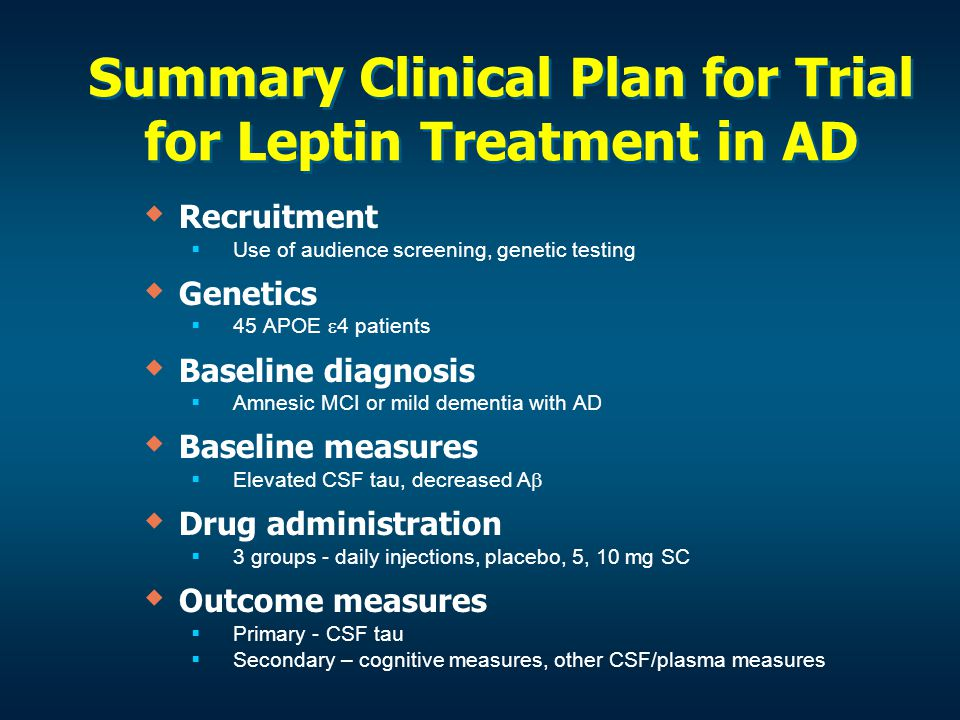 Summary Clinical Plan for Trial for Leptin Treatment in AD   Recruitment   Use of audience screening, genetic testing   Genetics   45 APOE  4