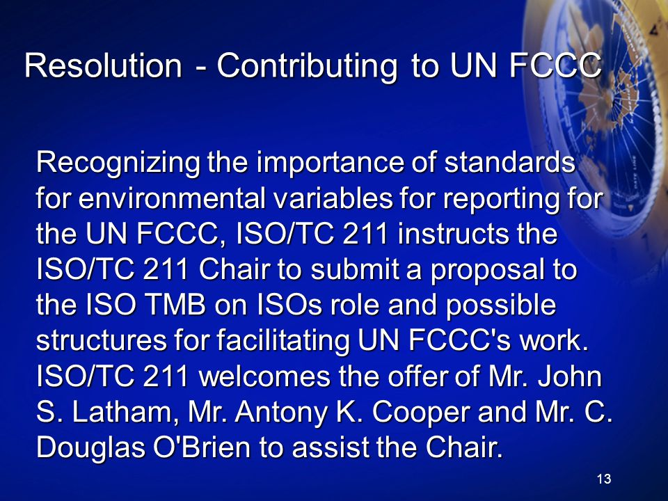 13 Resolution - Contributing to UN FCCC Recognizing the importance of standards for environmental variables for reporting for the UN FCCC, ISO/TC 211 instructs the ISO/TC 211 Chair to submit a proposal to the ISO TMB on ISOs role and possible structures for facilitating UN FCCC s work.