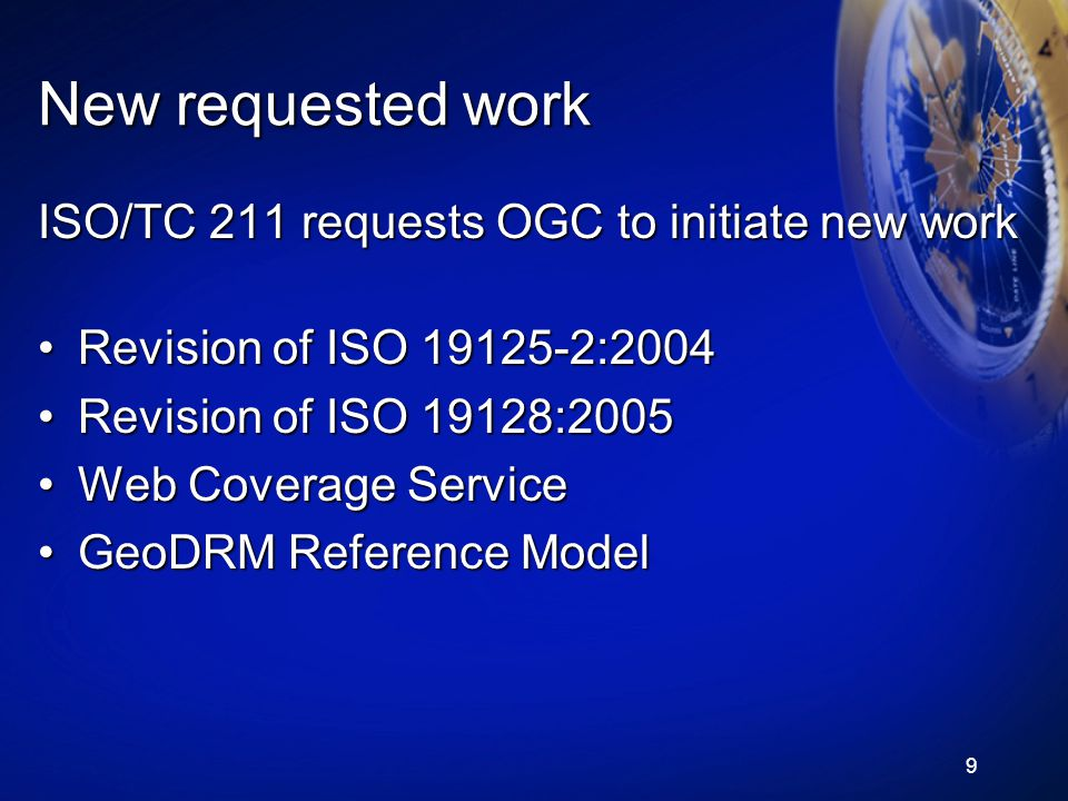 9 New requested work ISO/TC 211 requests OGC to initiate new work Revision of ISO 19125-2:2004Revision of ISO 19125-2:2004 Revision of ISO 19128:2005Revision of ISO 19128:2005 Web Coverage ServiceWeb Coverage Service GeoDRM Reference ModelGeoDRM Reference Model