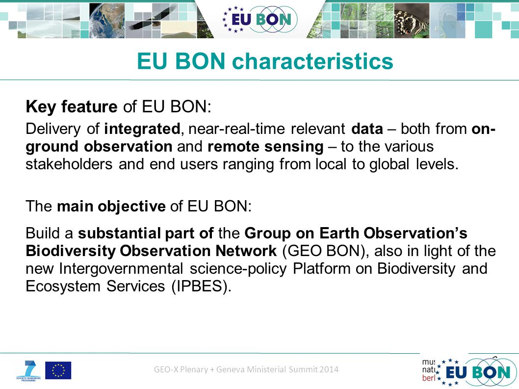 GEO-X Plenary + Geneva Ministerial Summit 2014 EU BON characteristics Key feature of EU BON: Delivery of integrated, near-real-time relevant data – both from on- ground observation and remote sensing – to the various stakeholders and end users ranging from local to global levels.