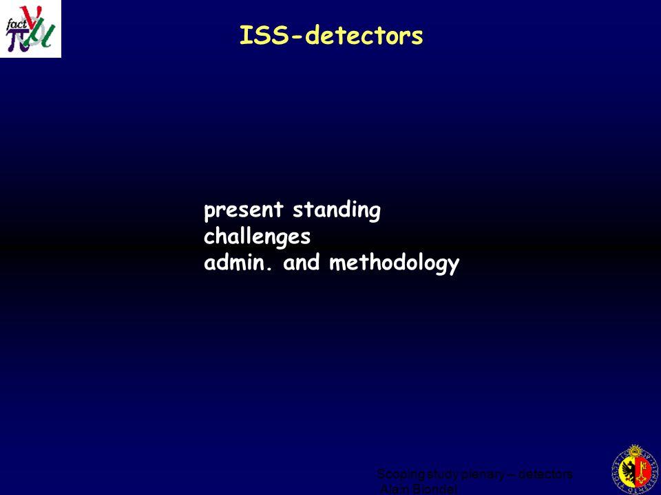 Scoping study plenary -- detectors Alain Blondel ISS-detectors present standing challenges admin.