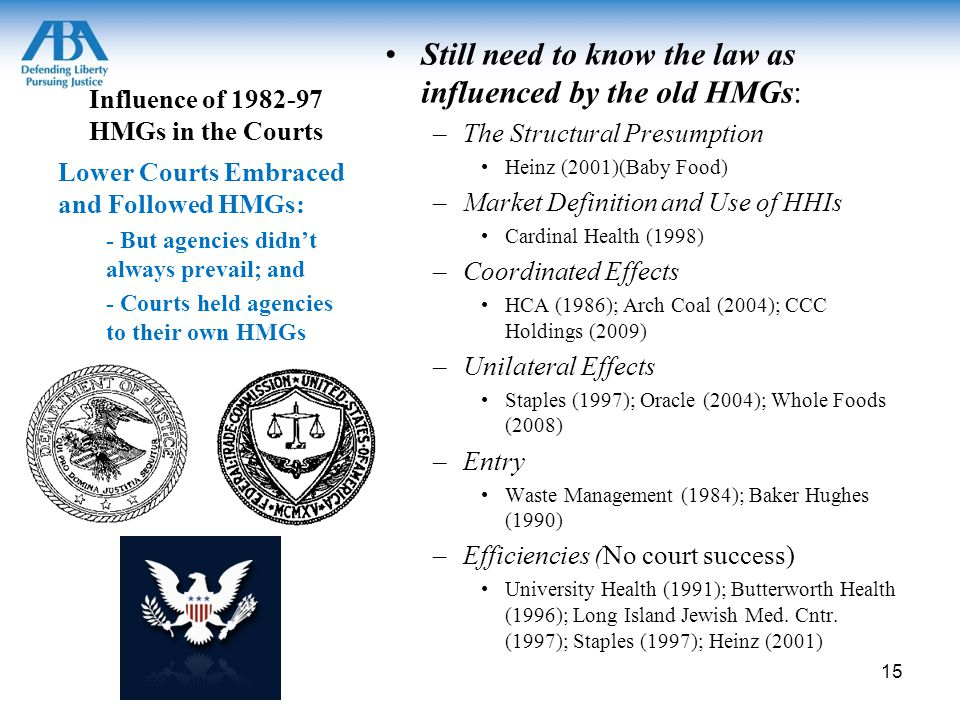 Influence of 1982-97 HMGs in the Courts Still need to know the law as influenced by the old HMGs: –The Structural Presumption Heinz (2001)(Baby Food) –Market Definition and Use of HHIs Cardinal Health (1998) –Coordinated Effects HCA (1986); Arch Coal (2004); CCC Holdings (2009) –Unilateral Effects Staples (1997); Oracle (2004); Whole Foods (2008) –Entry Waste Management (1984); Baker Hughes (1990) –Efficiencies (No court success) University Health (1991); Butterworth Health (1996); Long Island Jewish Med.