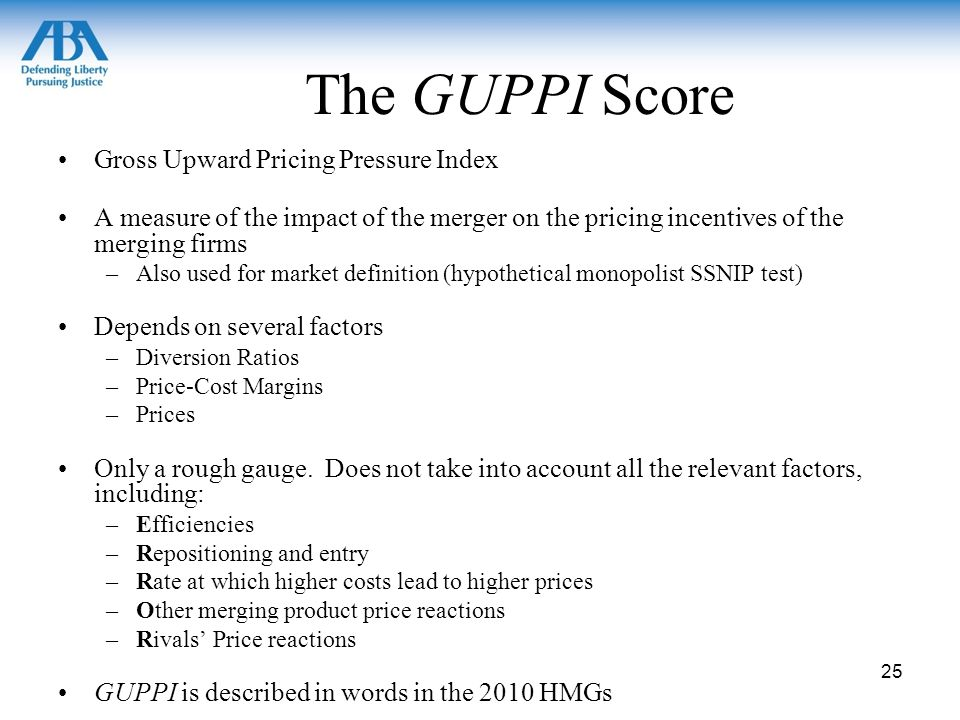 The GUPPI Score Gross Upward Pricing Pressure Index A measure of the impact of the merger on the pricing incentives of the merging firms –Also used for market definition (hypothetical monopolist SSNIP test) Depends on several factors –Diversion Ratios –Price-Cost Margins –Prices Only a rough gauge.