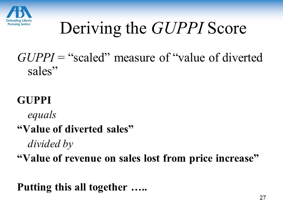 GUPPI Score Formula GUPPI = DR12 x M2 x PR DR12 – Diversion Ratio –measure of closeness of substitution Provides a measure of Reasonable Interchangeabilty as derived from cross-price elasticity of demand (DuPont) –Diversion Ratio definition: percentage of sales lost by product-1 that move to product-2, when raise price of product-1 –Estimate DR with the same consumer substitution evidence as used for market definition DRs measured product-by-product 28