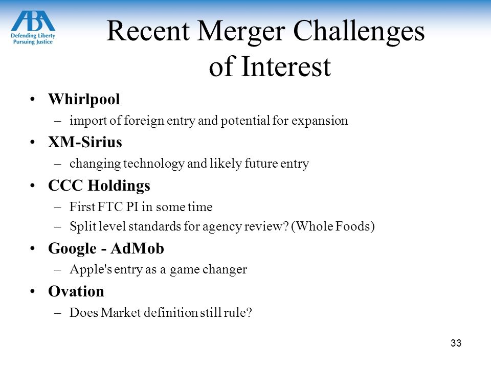 Recent Merger Challenges of Interest Whirlpool –import of foreign entry and potential for expansion XM-Sirius –changing technology and likely future entry CCC Holdings –First FTC PI in some time –Split level standards for agency review.
