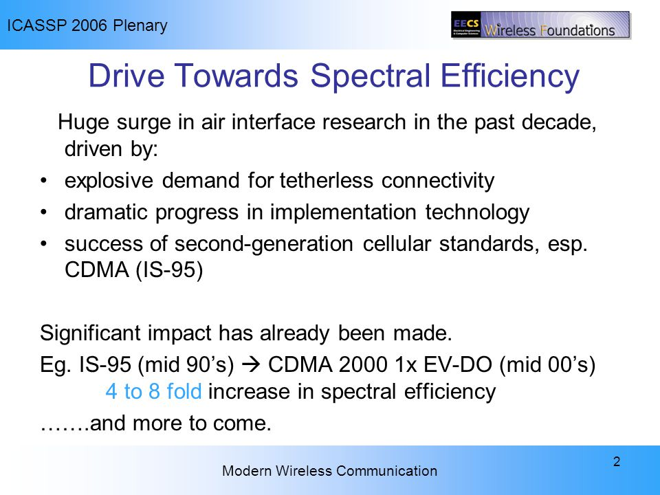 ICASSP 2006 Plenary Modern Wireless Communication 2 Drive Towards Spectral Efficiency Huge surge in air interface research in the past decade, driven by: explosive demand for tetherless connectivity dramatic progress in implementation technology success of second-generation cellular standards, esp.