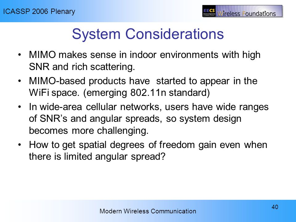ICASSP 2006 Plenary Modern Wireless Communication 40 System Considerations MIMO makes sense in indoor environments with high SNR and rich scattering.