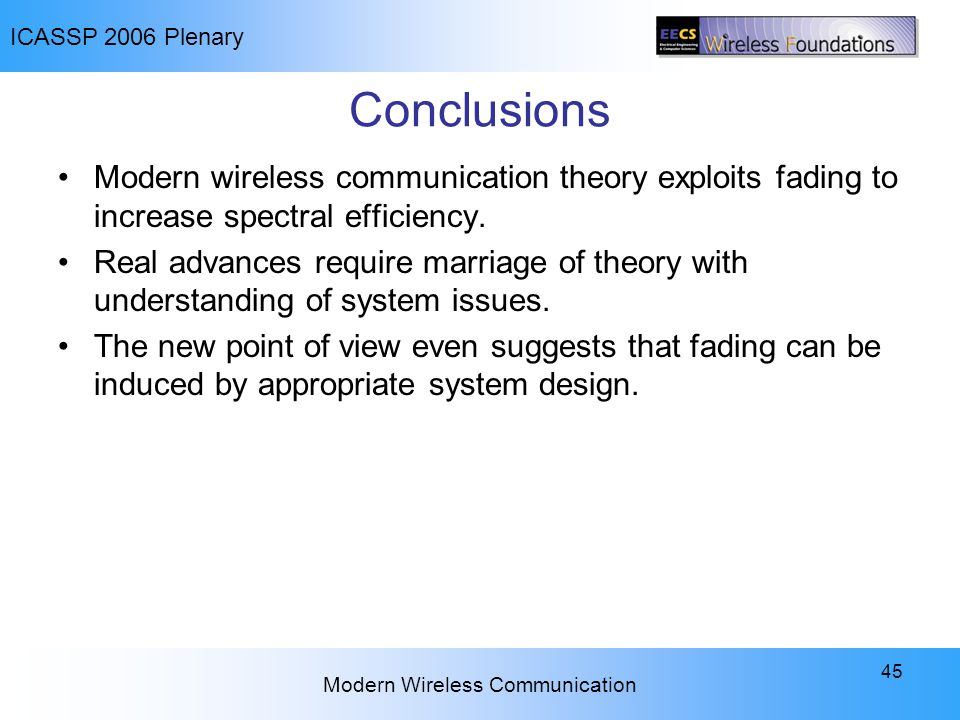 ICASSP 2006 Plenary Modern Wireless Communication 45 Conclusions Modern wireless communication theory exploits fading to increase spectral efficiency.