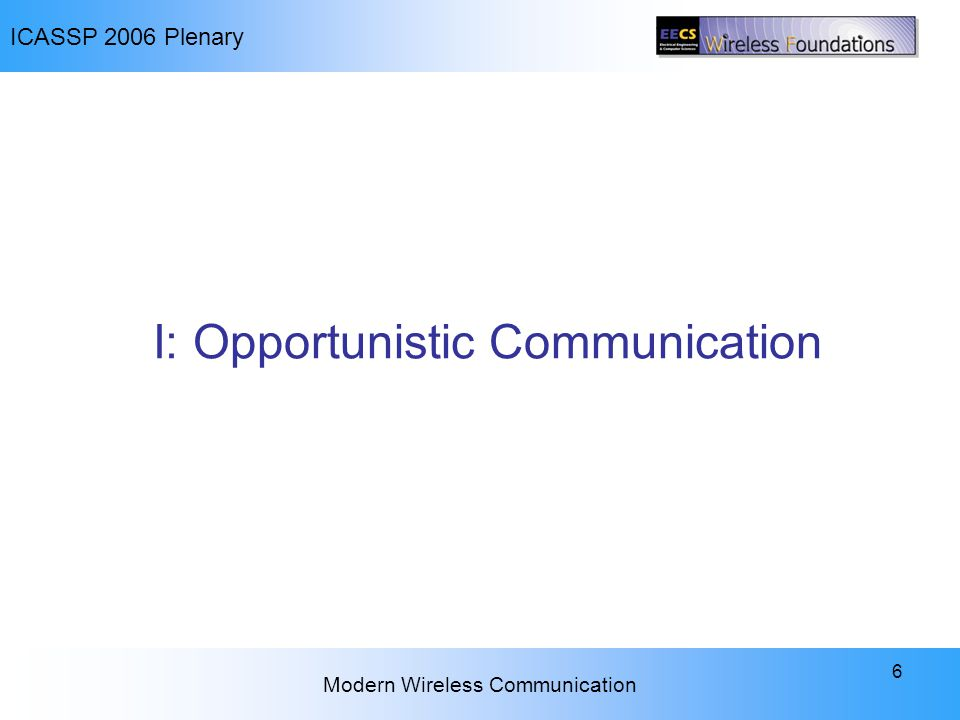 ICASSP 2006 Plenary Modern Wireless Communication 6 I: Opportunistic Communication
