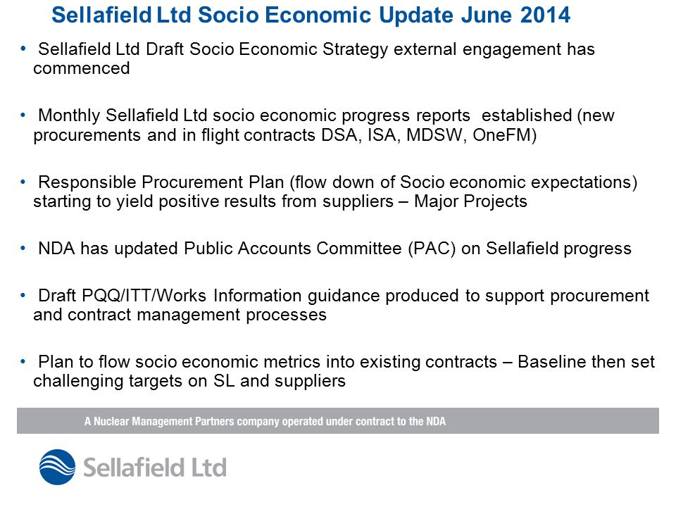 Sellafield Ltd Socio Economic Update June 2014 Sellafield Ltd Draft Socio Economic Strategy external engagement has commenced Monthly Sellafield Ltd socio economic progress reports established (new procurements and in flight contracts DSA, ISA, MDSW, OneFM) Responsible Procurement Plan (flow down of Socio economic expectations) starting to yield positive results from suppliers – Major Projects NDA has updated Public Accounts Committee (PAC) on Sellafield progress Draft PQQ/ITT/Works Information guidance produced to support procurement and contract management processes Plan to flow socio economic metrics into existing contracts – Baseline then set challenging targets on SL and suppliers